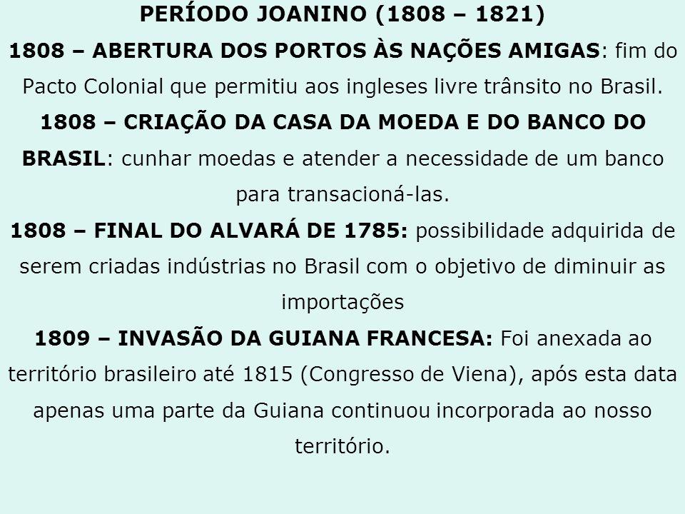 PERÍODO JOANINO (1808 – 1821) 1808 – ABERTURA DOS PORTOS ÀS NAÇÕES AMIGAS: fim do Pacto Colonial que permitiu aos ingleses livre trânsito no Brasil.