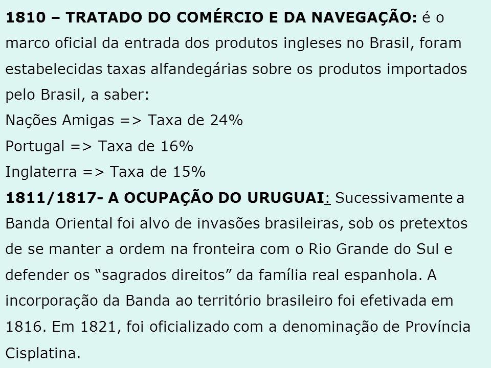 1810 – TRATADO DO COMÉRCIO E DA NAVEGAÇÃO: é o marco oficial da entrada dos produtos ingleses no Brasil, foram estabelecidas taxas alfandegárias sobre os produtos importados pelo Brasil, a saber: Nações Amigas => Taxa de 24% Portugal => Taxa de 16% Inglaterra => Taxa de 15% 1811/1817- A OCUPAÇÃO DO URUGUAI: Sucessivamente a Banda Oriental foi alvo de invasões brasileiras, sob os pretextos de se manter a ordem na fronteira com o Rio Grande do Sul e defender os sagrados direitos da família real espanhola.