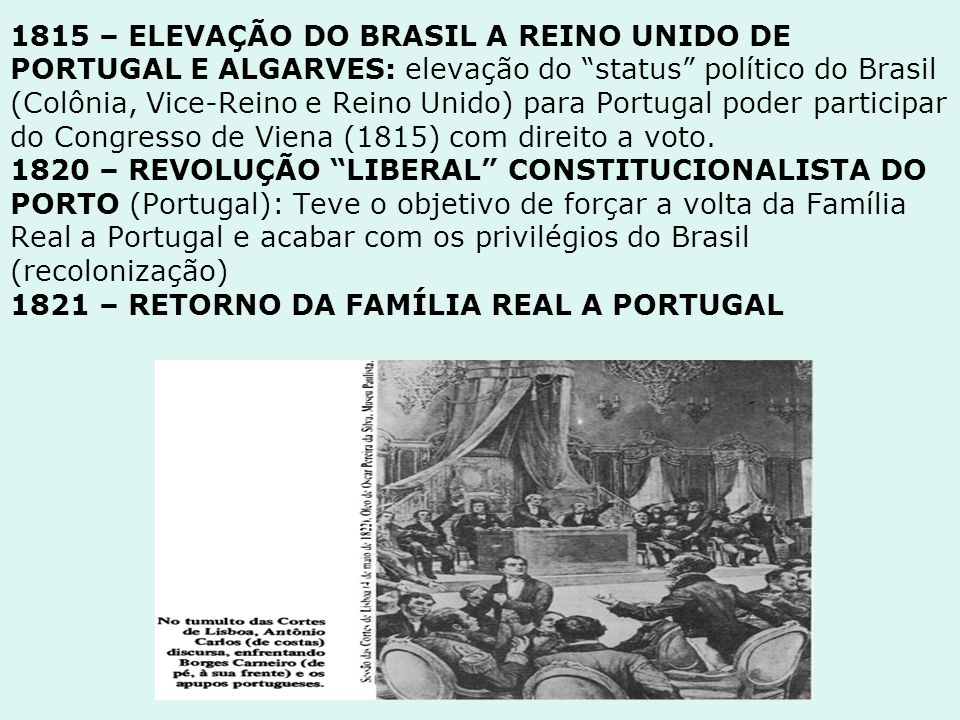 1815 – ELEVAÇÃO DO BRASIL A REINO UNIDO DE PORTUGAL E ALGARVES: elevação do status político do Brasil (Colônia, Vice-Reino e Reino Unido) para Portugal poder participar do Congresso de Viena (1815) com direito a voto.