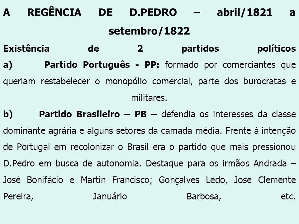 A REGÊNCIA DE D.PEDRO – abril/1821 a setembro/1822 Existência de 2 partidos políticos a) Partido Português - PP: formado por comerciantes que queriam restabelecer o monopólio comercial, parte dos burocratas e militares.