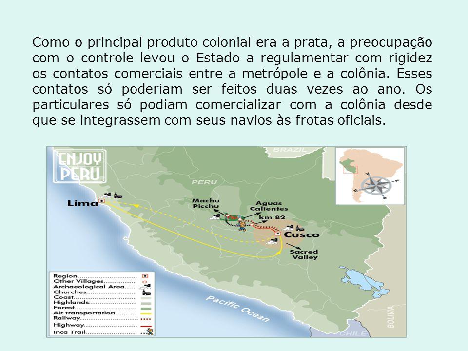 Como o principal produto colonial era a prata, a preocupação com o controle levou o Estado a regulamentar com rigidez os contatos comerciais entre a metrópole e a colônia.