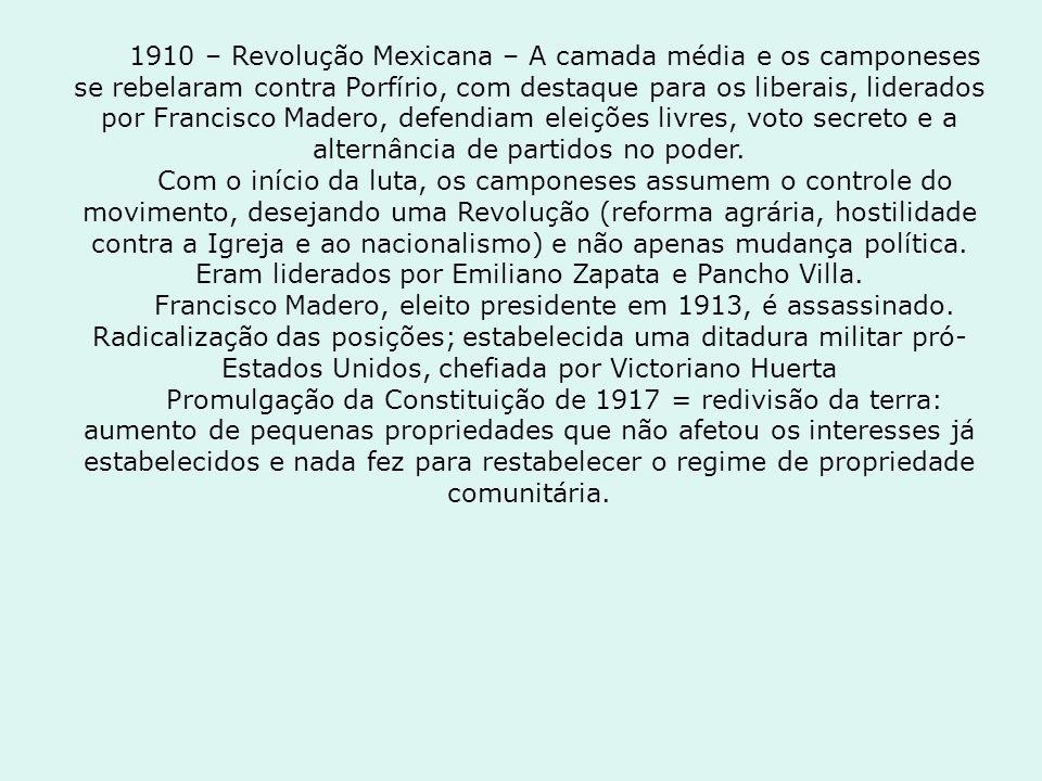1910 – Revolução Mexicana – A camada média e os camponeses se rebelaram contra Porfírio, com destaque para os liberais, liderados por Francisco Madero, defendiam eleições livres, voto secreto e a alternância de partidos no poder.