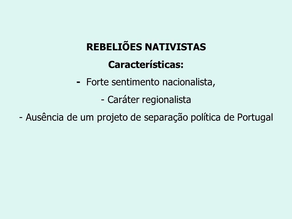 REBELIÕES NATIVISTAS Características: - Forte sentimento nacionalista, - Caráter regionalista - Ausência de um projeto de separação política de Portugal