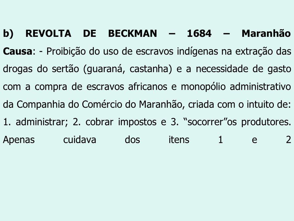 b) REVOLTA DE BECKMAN – 1684 – Maranhão Causa: - Proibição do uso de escravos indígenas na extração das drogas do sertão (guaraná, castanha) e a necessidade de gasto com a compra de escravos africanos e monopólio administrativo da Companhia do Comércio do Maranhão, criada com o intuito de: 1.