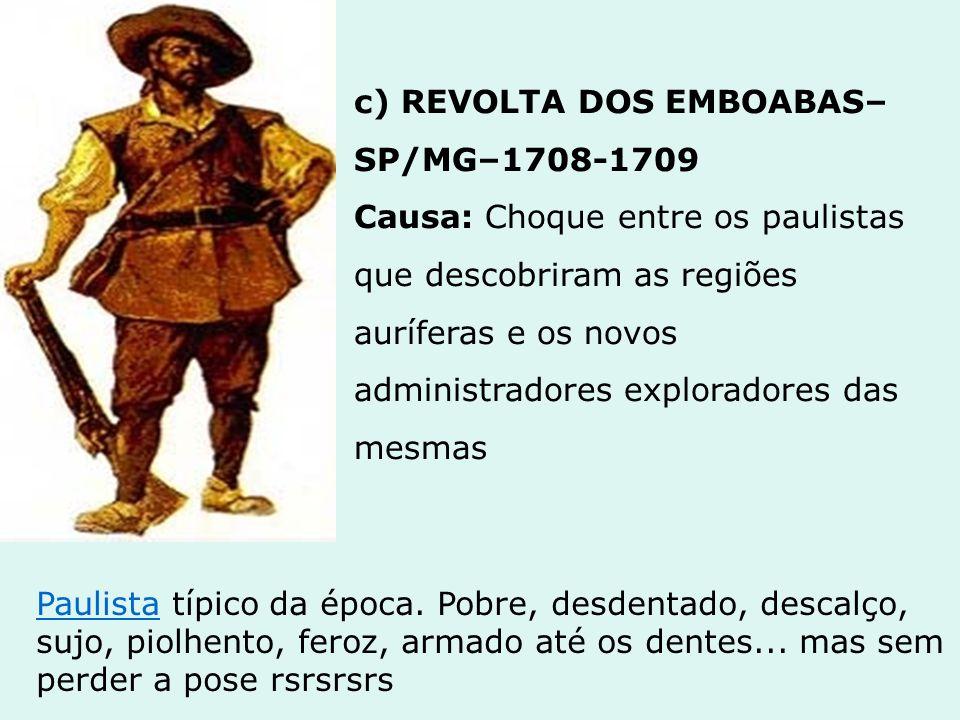 c) REVOLTA DOS EMBOABAS–SP/MG–1708-1709 Causa: Choque entre os paulistas que descobriram as regiões auríferas e os novos administradores exploradores das mesmas