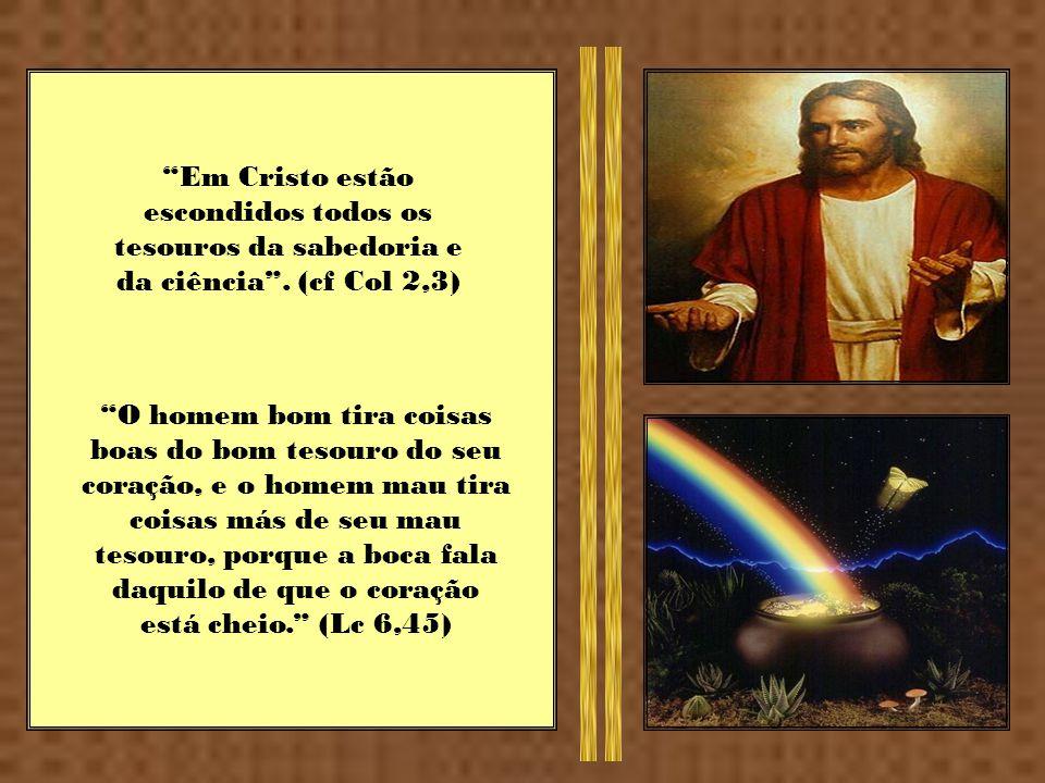 Em Cristo estão escondidos todos os tesouros da sabedoria e da ciência . (cf Col 2,3)