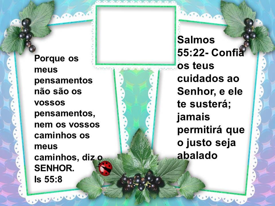 Salmos 55:22- Confia os teus cuidados ao Senhor, e ele te susterá; jamais permitirá que o justo seja abalado