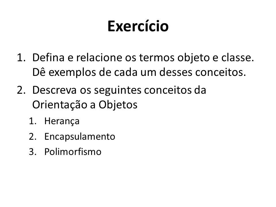 Exercício Defina e relacione os termos objeto e classe. Dê exemplos de cada um desses conceitos.