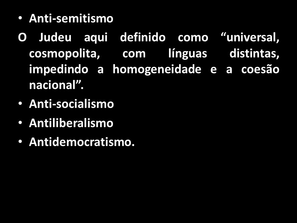 Anti-semitismo O Judeu aqui definido como universal, cosmopolita, com línguas distintas, impedindo a homogeneidade e a coesão nacional .