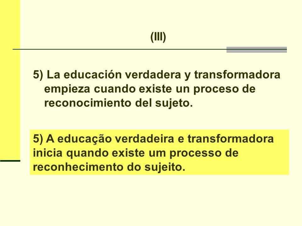 (III) 5) La educación verdadera y transformadora empieza cuando existe un proceso de reconocimiento del sujeto.