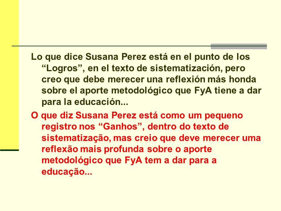 Lo que dice Susana Perez está en el punto de los Logros , en el texto de sistematización, pero creo que debe merecer una reflexión más honda sobre el aporte metodológico que FyA tiene a dar para la educación...