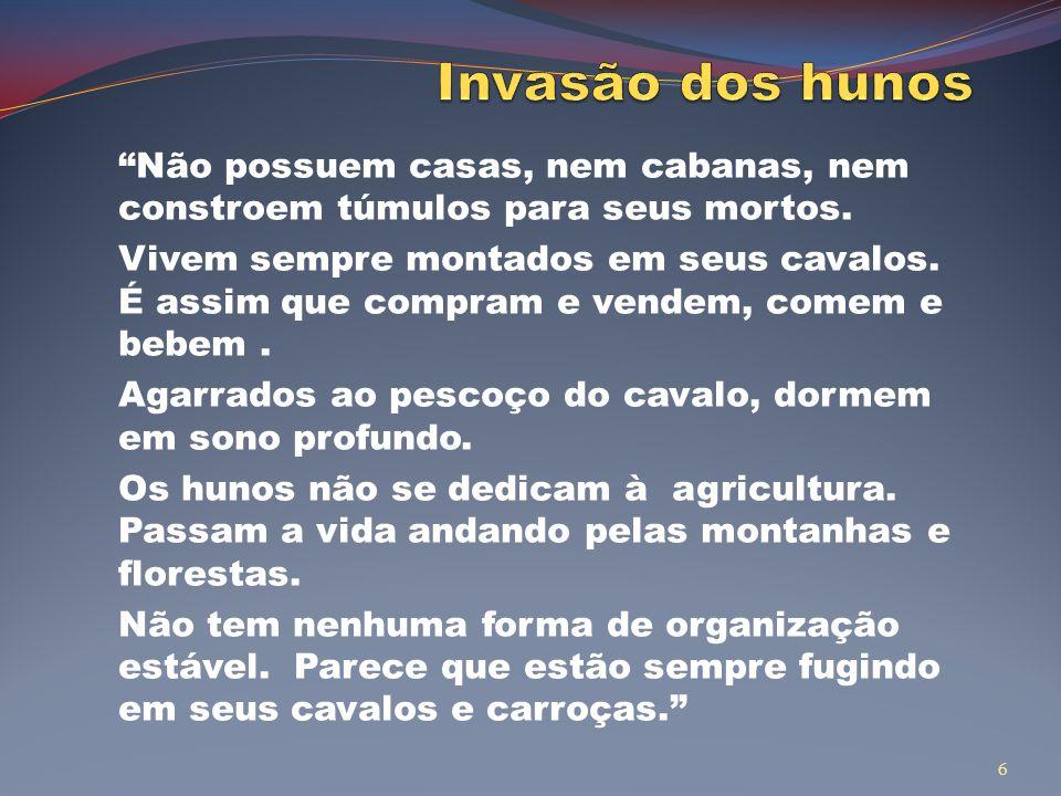 Invasão dos hunos Não possuem casas, nem cabanas, nem constroem túmulos para seus mortos.