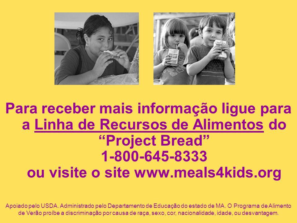 Para receber mais informação ligue para a Linha de Recursos de Alimentos do Project Bread 1-800-645-8333 ou visite o site www.meals4kids.org