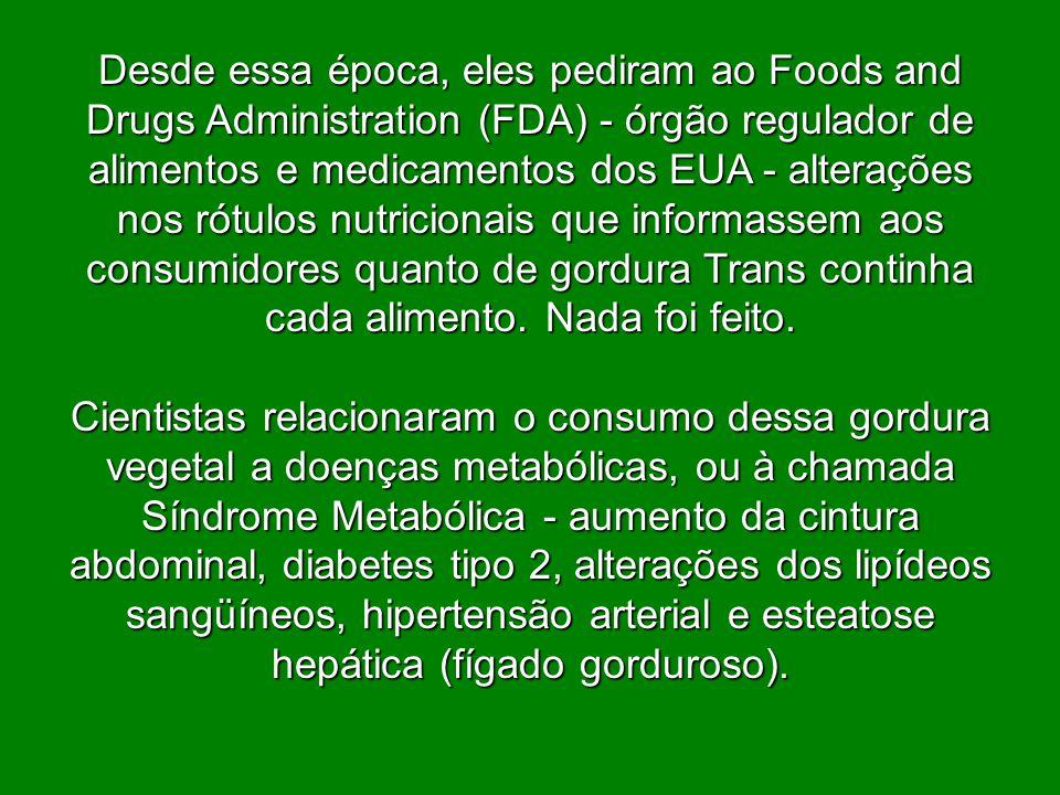 Desde essa época, eles pediram ao Foods and Drugs Administration (FDA) - órgão regulador de alimentos e medicamentos dos EUA - alterações nos rótulos nutricionais que informassem aos consumidores quanto de gordura Trans continha cada alimento. Nada foi feito.