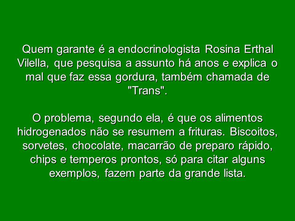 Quem garante é a endocrinologista Rosina Erthal Vilella, que pesquisa a assunto há anos e explica o mal que faz essa gordura, também chamada de Trans .