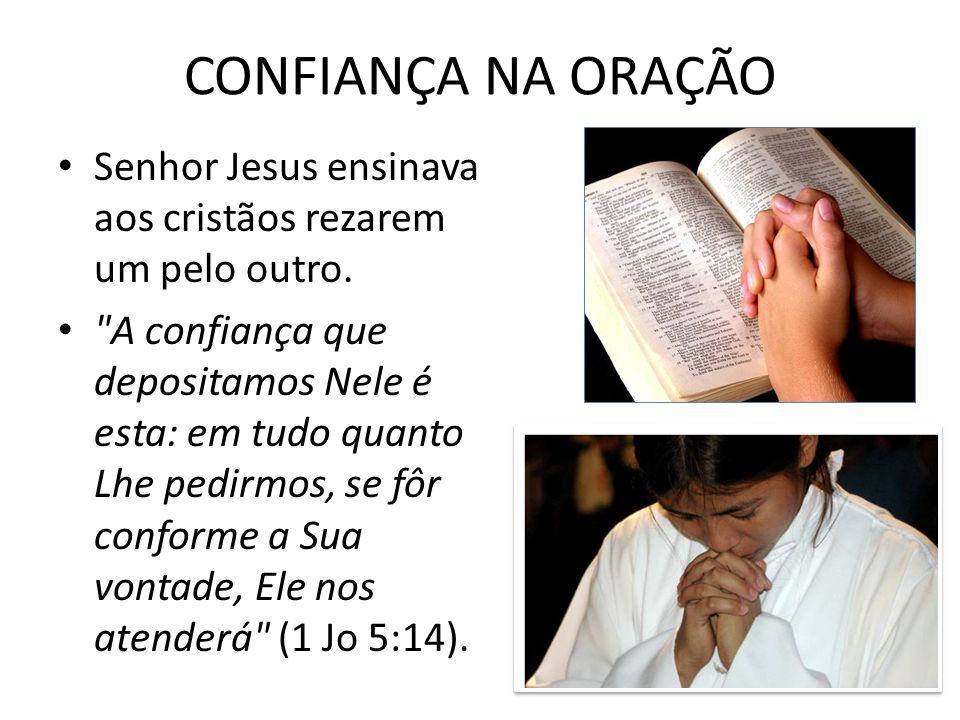 CONFIANÇA NA ORAÇÃO Senhor Jesus ensinava aos cristãos rezarem um pelo outro.