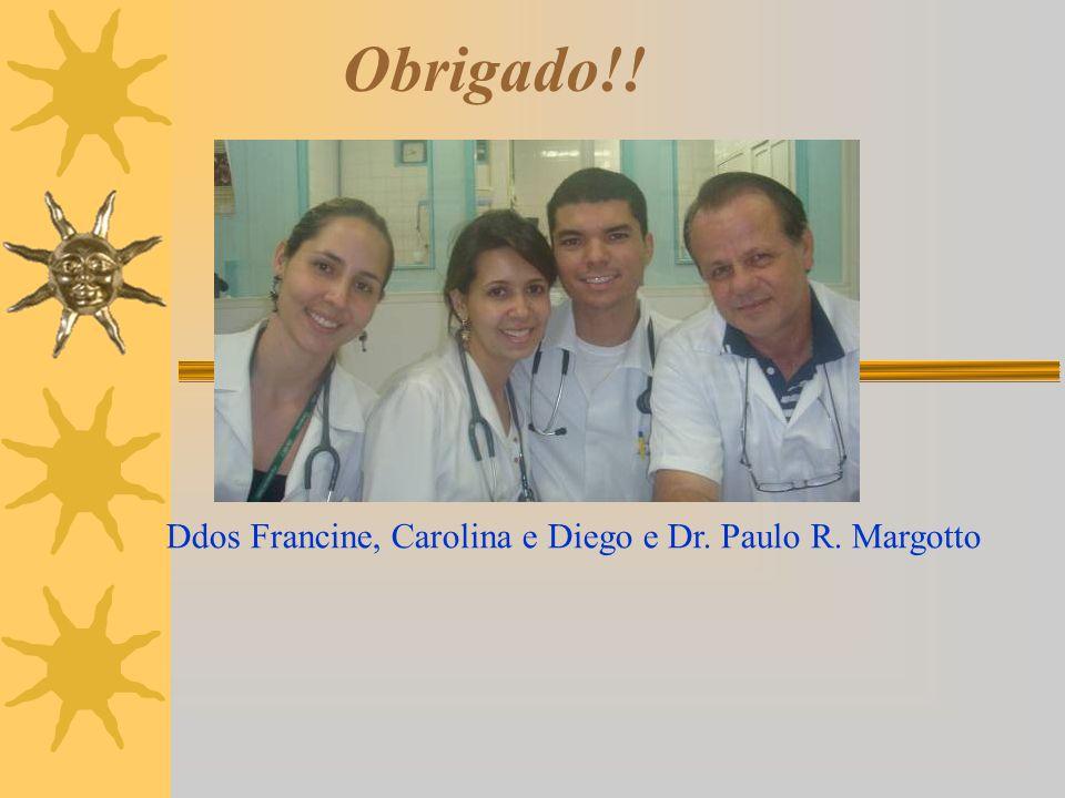 Obrigado!! Ddos Francine, Carolina e Diego e Dr. Paulo R. Margotto