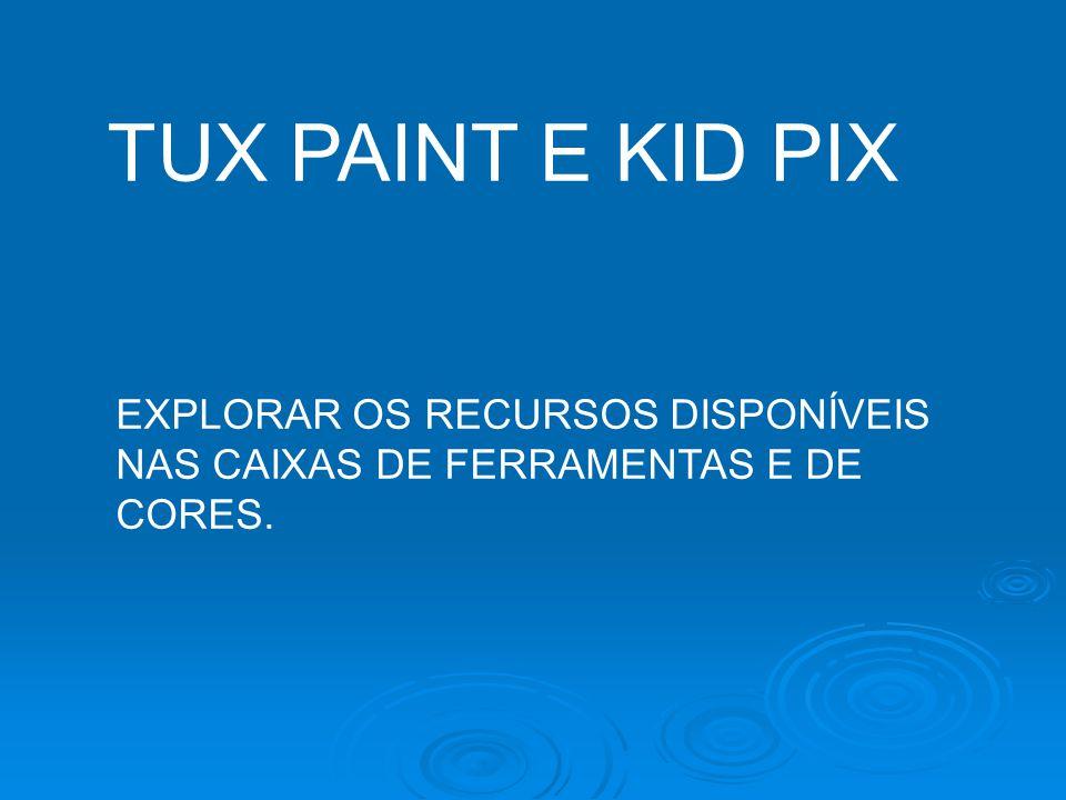 TUX PAINT E KID PIX EXPLORAR OS RECURSOS DISPONÍVEIS NAS CAIXAS DE FERRAMENTAS E DE CORES.