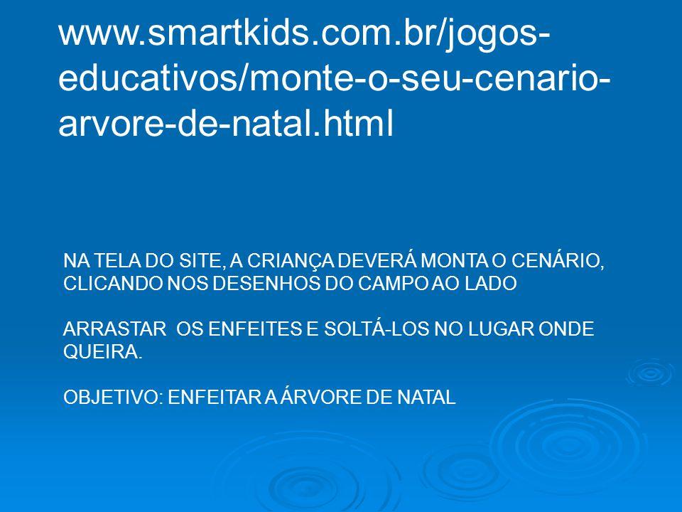 www.smartkids.com.br/jogos-educativos/monte-o-seu-cenario-arvore-de-natal.html NA TELA DO SITE, A CRIANÇA DEVERÁ MONTA O CENÁRIO,