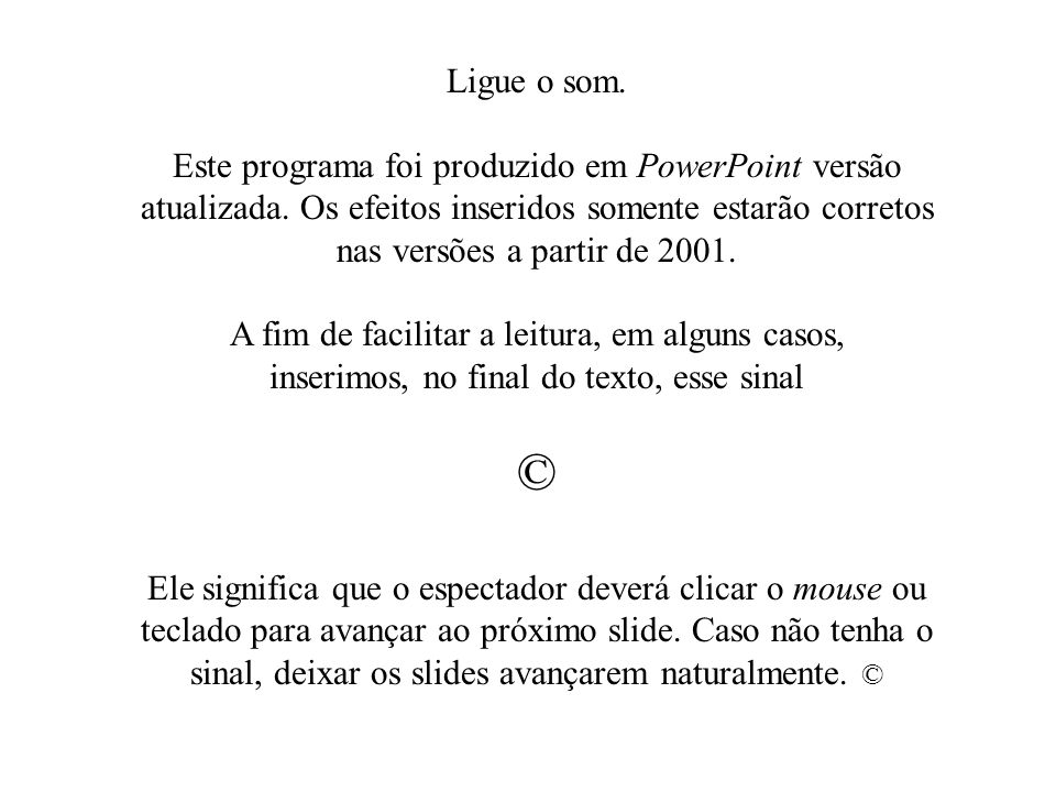 Ligue o som. Este programa foi produzido em PowerPoint versão atualizada. Os efeitos inseridos somente estarão corretos nas versões a partir de 2001.
