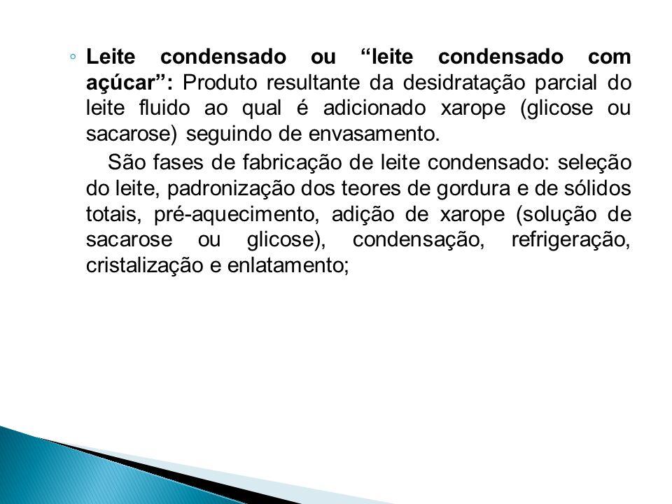 Leite condensado ou leite condensado com açúcar : Produto resultante da desidratação parcial do leite fluido ao qual é adicionado xarope (glicose ou sacarose) seguindo de envasamento.