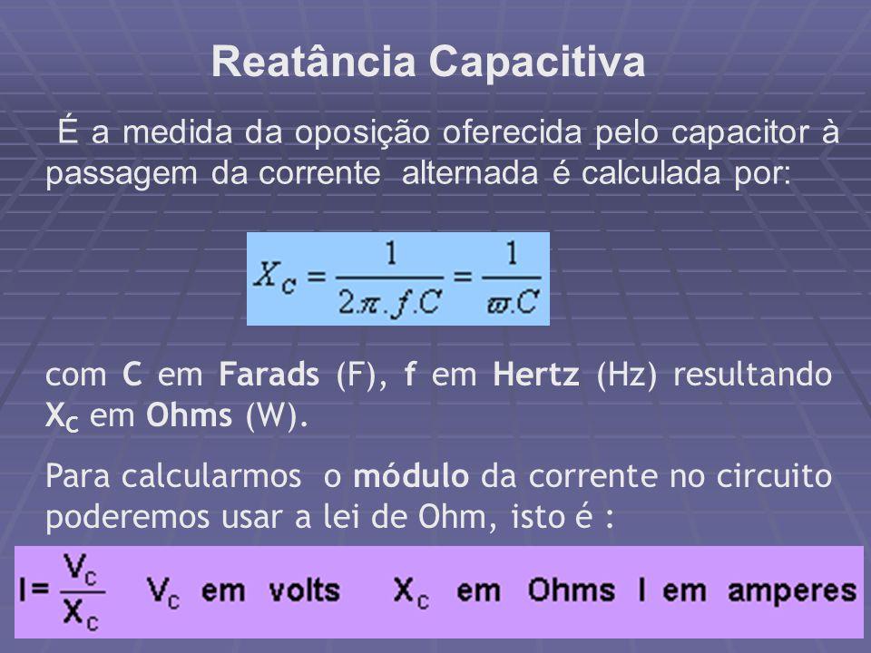 Reatância Capacitiva É a medida da oposição oferecida pelo capacitor à passagem da corrente alternada é calculada por: