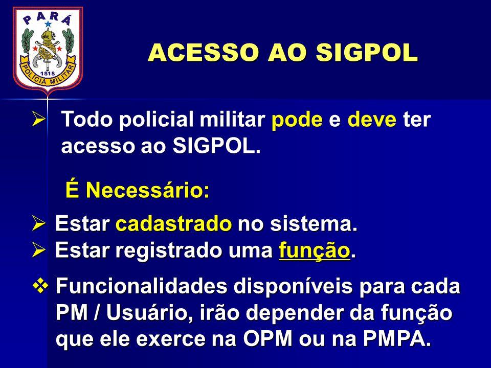 ACESSO AO SIGPOL Todo policial militar pode e deve ter acesso ao SIGPOL. É Necessário: Estar cadastrado no sistema.
