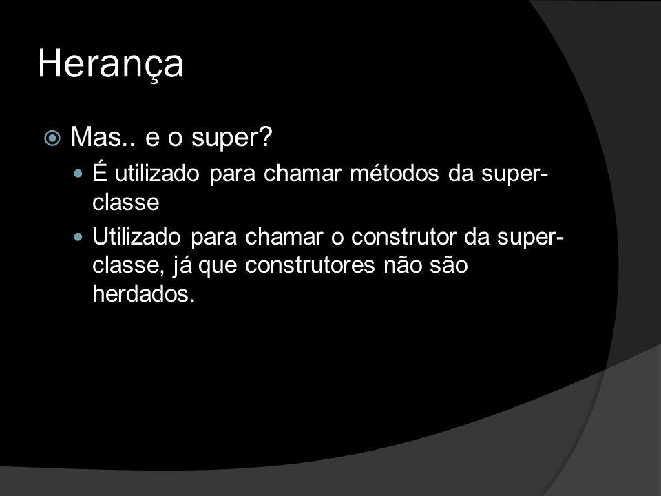 Herança Mas.. e o super É utilizado para chamar métodos da super-classe.