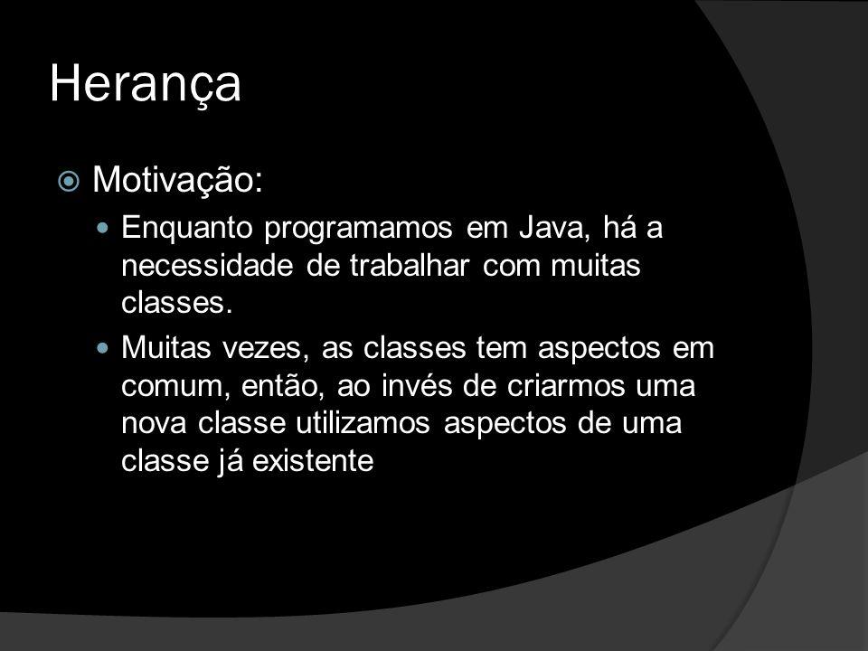 Herança Motivação: Enquanto programamos em Java, há a necessidade de trabalhar com muitas classes.
