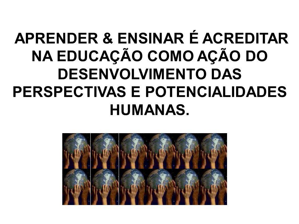 APRENDER & ENSINAR É ACREDITAR NA EDUCAÇÃO COMO AÇÃO DO DESENVOLVIMENTO DAS PERSPECTIVAS E POTENCIALIDADES HUMANAS.