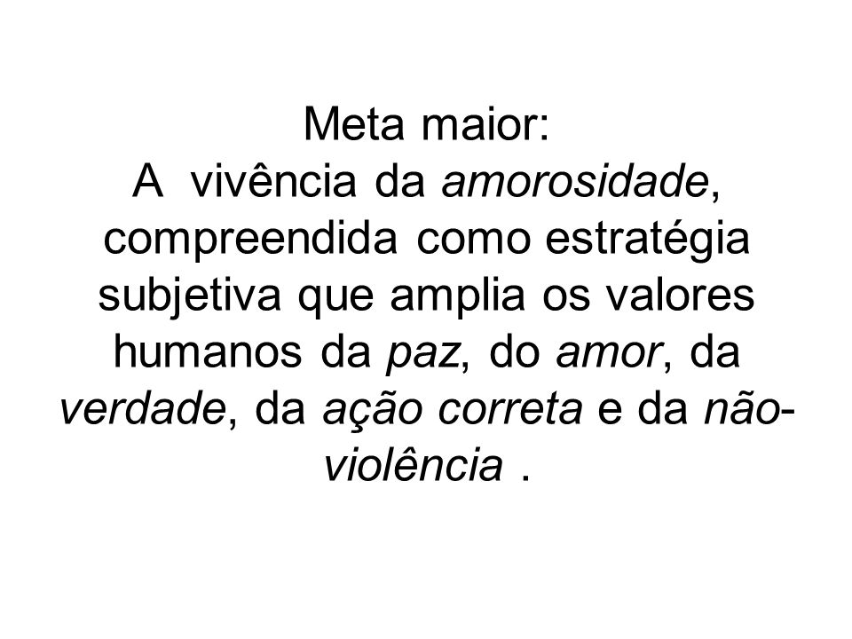 Meta maior: A vivência da amorosidade, compreendida como estratégia subjetiva que amplia os valores humanos da paz, do amor, da verdade, da ação correta e da não-violência .