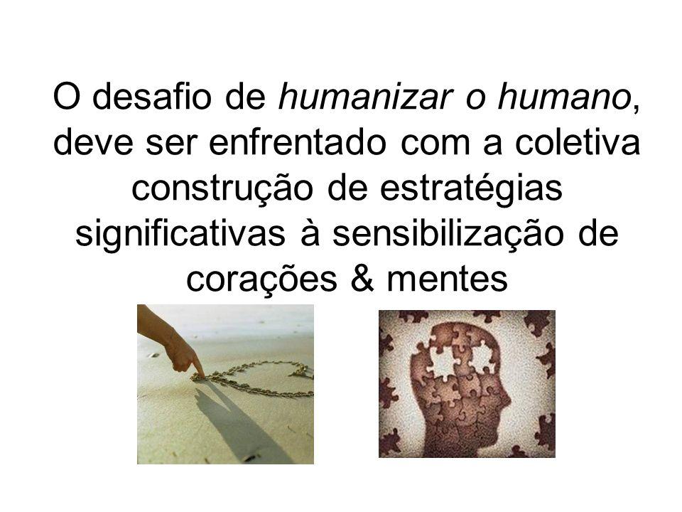 O desafio de humanizar o humano, deve ser enfrentado com a coletiva construção de estratégias significativas à sensibilização de corações & mentes