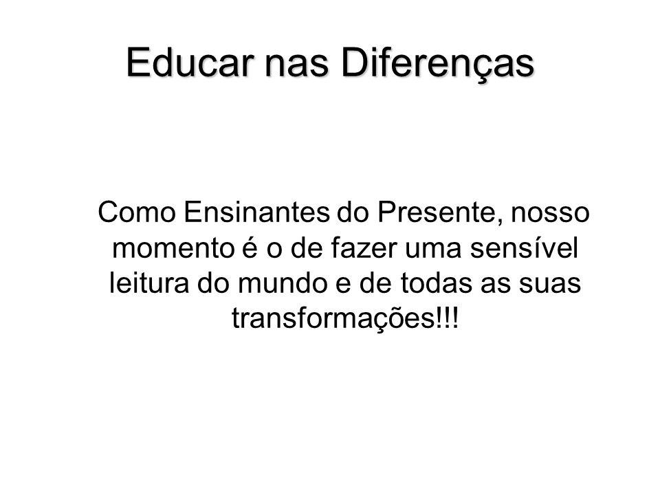 Educar nas Diferenças Como Ensinantes do Presente, nosso momento é o de fazer uma sensível leitura do mundo e de todas as suas transformações!!!