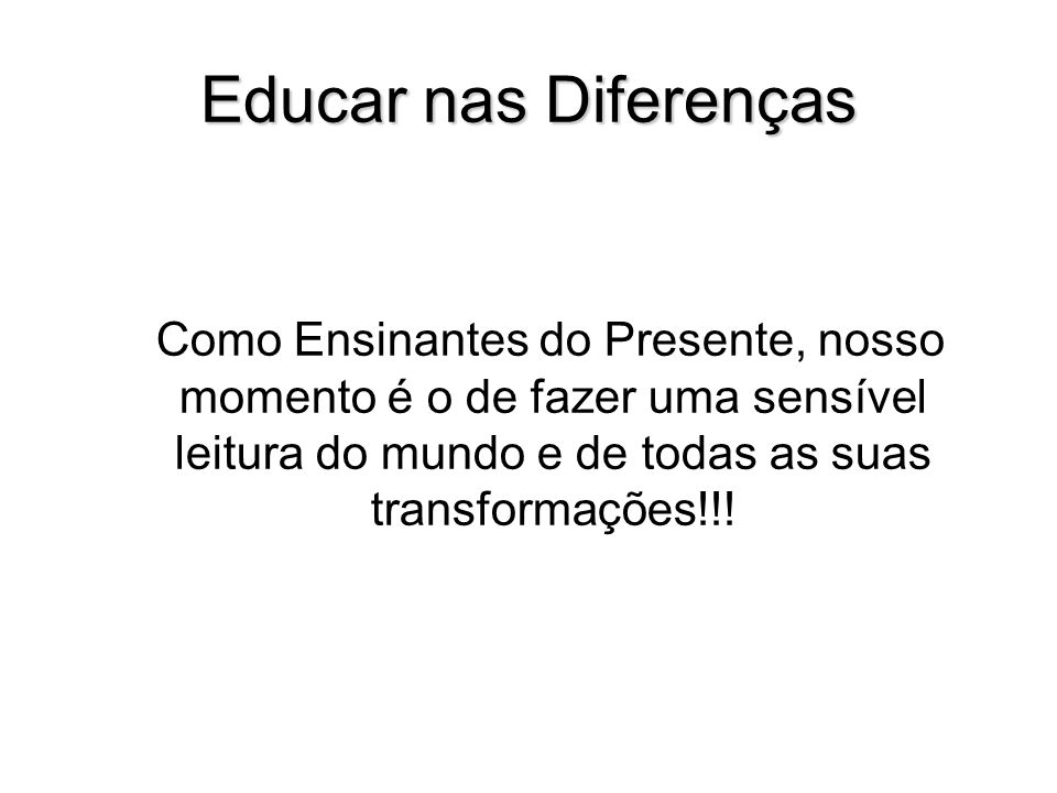 Educar nas DiferençasComo Ensinantes do Presente, nosso momento é o de fazer uma sensível leitura do mundo e de todas as suas transformações!!!