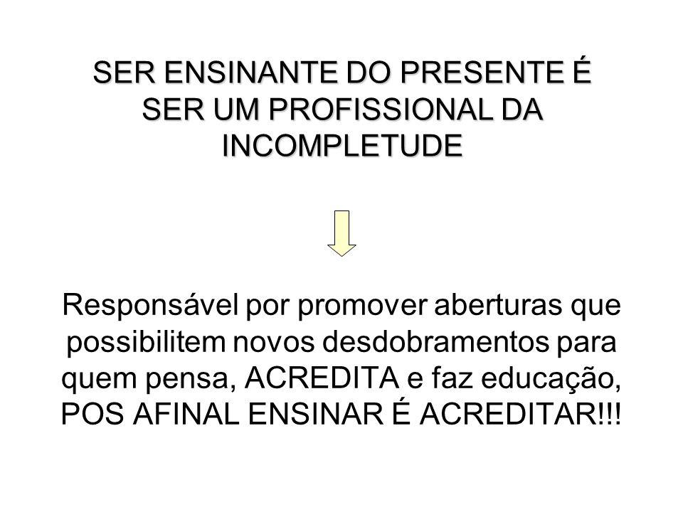 SER ENSINANTE DO PRESENTE É SER UM PROFISSIONAL DA INCOMPLETUDE