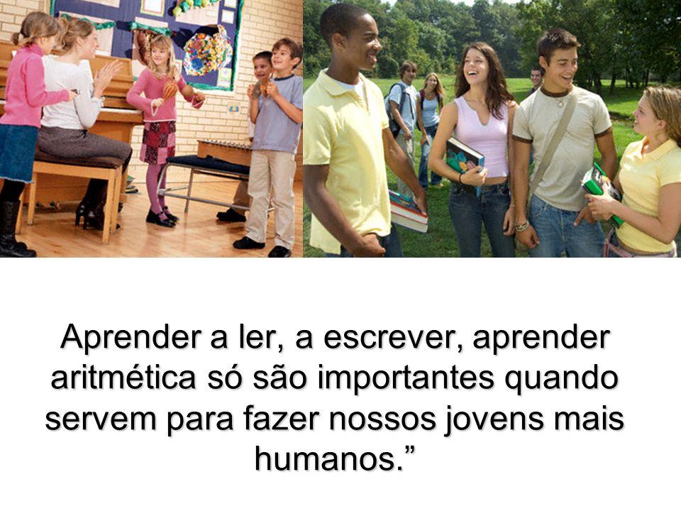 (Autor desconhecido) Aprender a ler, a escrever, aprender aritmética só são importantes quando servem para fazer nossos jovens mais humanos.