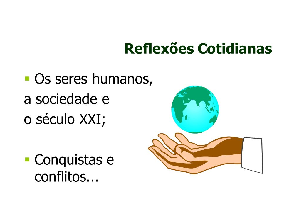 Reflexões Cotidianas Os seres humanos, a sociedade e o século XXI; Conquistas e conflitos...