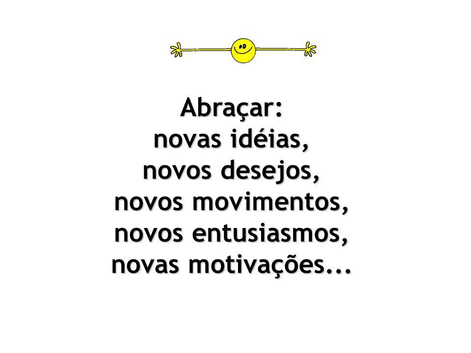 Abraçar: novas idéias, novos desejos, novos movimentos, novos entusiasmos, novas motivações...