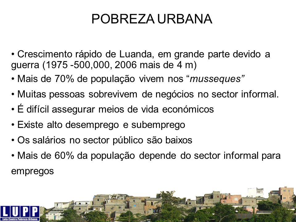 POBREZA URBANA Crescimento rápido de Luanda, em grande parte devido a guerra (1975 -500,000, 2006 mais de 4 m)