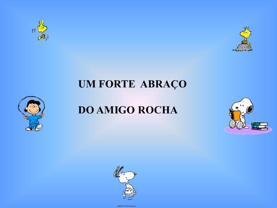 UM FORTE ABRAÇO DO AMIGO ROCHA