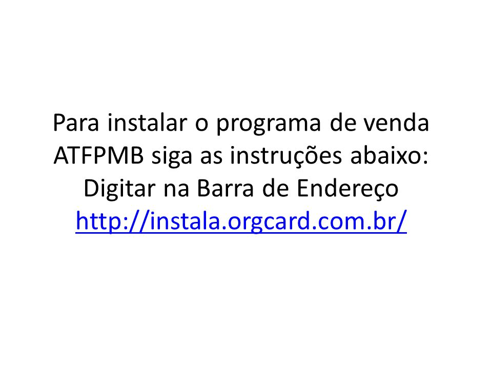Para instalar o programa de venda ATFPMB siga as instruções abaixo: Digitar na Barra de Endereço http://instala.orgcard.com.br/