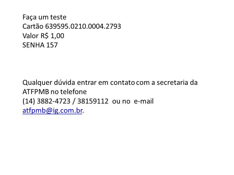 Faça um teste Cartão 639595.0210.0004.2793. Valor R$ 1,00. SENHA 157. Qualquer dúvida entrar em contato com a secretaria da ATFPMB no telefone.