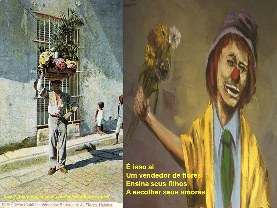 É isso aí Um vendedor de flores Ensina seus filhos A escolher seus amores