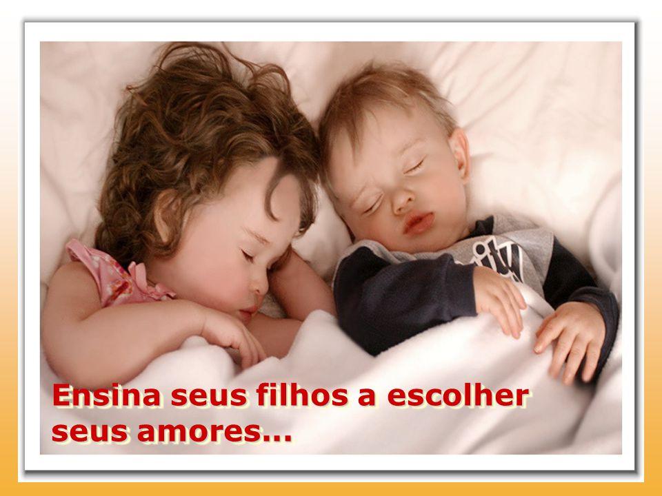 Ensina seus filhos a escolher seus amores...
