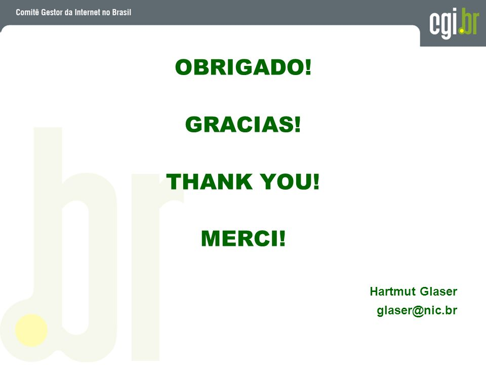 OBRIGADO! GRACIAS! THANK YOU! MERCI! Hartmut Glaser glaser@nic.br