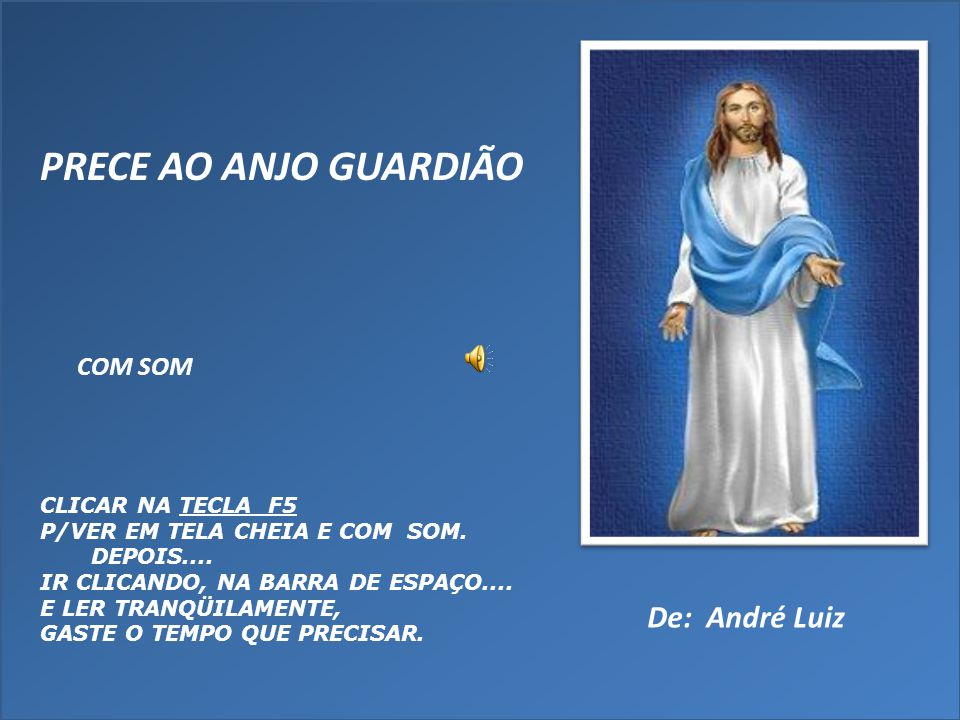 PRECE AO ANJO GUARDIÃO De: André Luiz COM SOM CLICAR NA TECLA F5