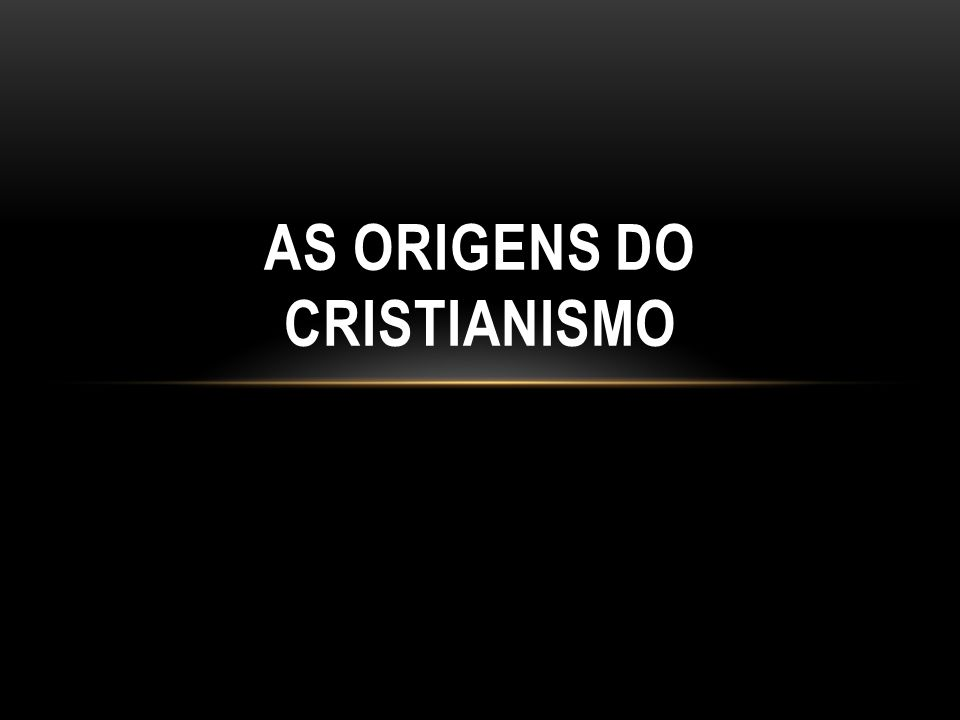 AS ORIGENS DO CRISTIANISMO