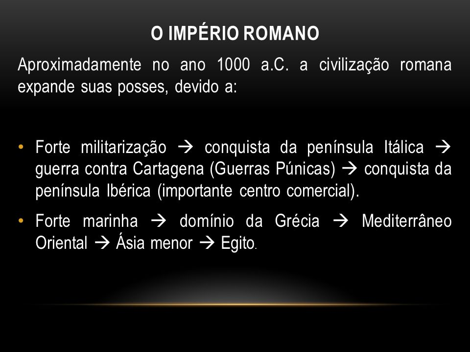 O IMPÉRIO ROMANO Aproximadamente no ano 1000 a.C. a civilização romana expande suas posses, devido a: