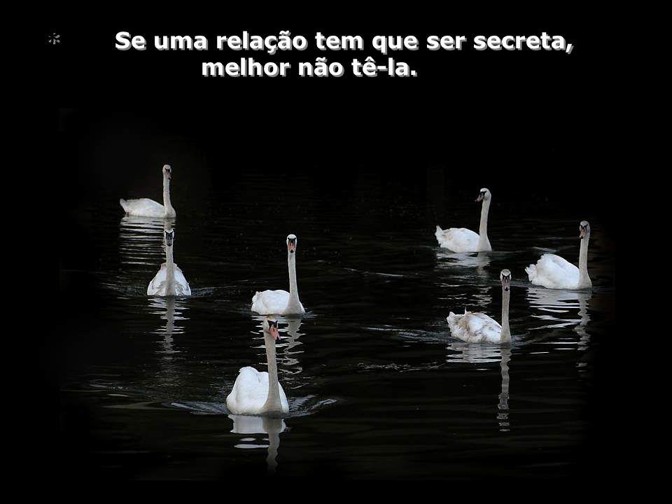 * Se uma relação tem que ser secreta, melhor não tê-la.