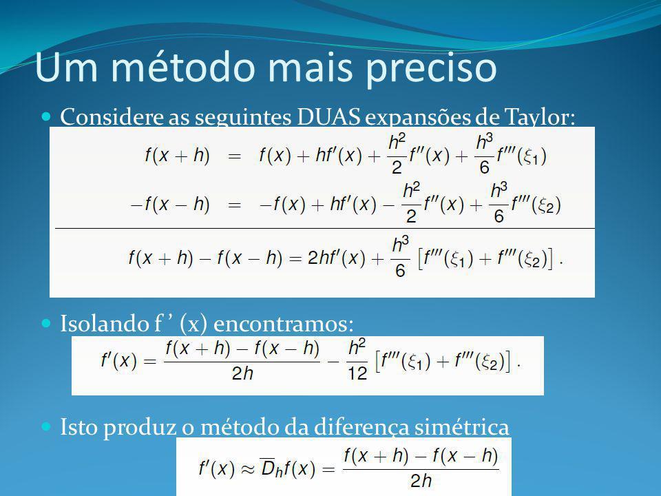 Um método mais preciso Considere as seguintes DUAS expansões de Taylor: Isolando f ' (x) encontramos: